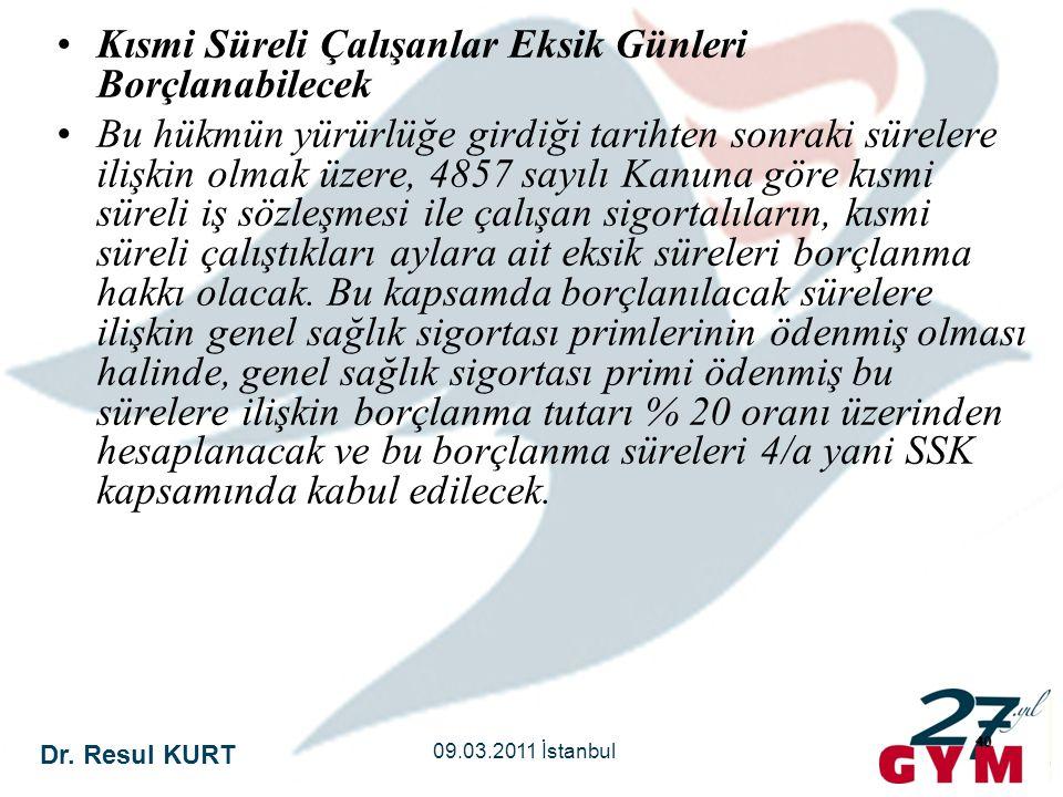 Dr. Resul KURT 09.03.2011 İstanbul 40 •Kısmi Süreli Çalışanlar Eksik Günleri Borçlanabilecek •Bu hükmün yürürlüğe girdiği tarihten sonraki sürelere il