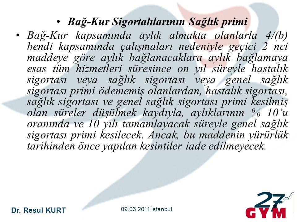Dr. Resul KURT 09.03.2011 İstanbul 55 •Bağ-Kur Sigortalılarının Sağlık primi •Bağ-Kur kapsamında aylık almakta olanlarla 4/(b) bendi kapsamında çalışm