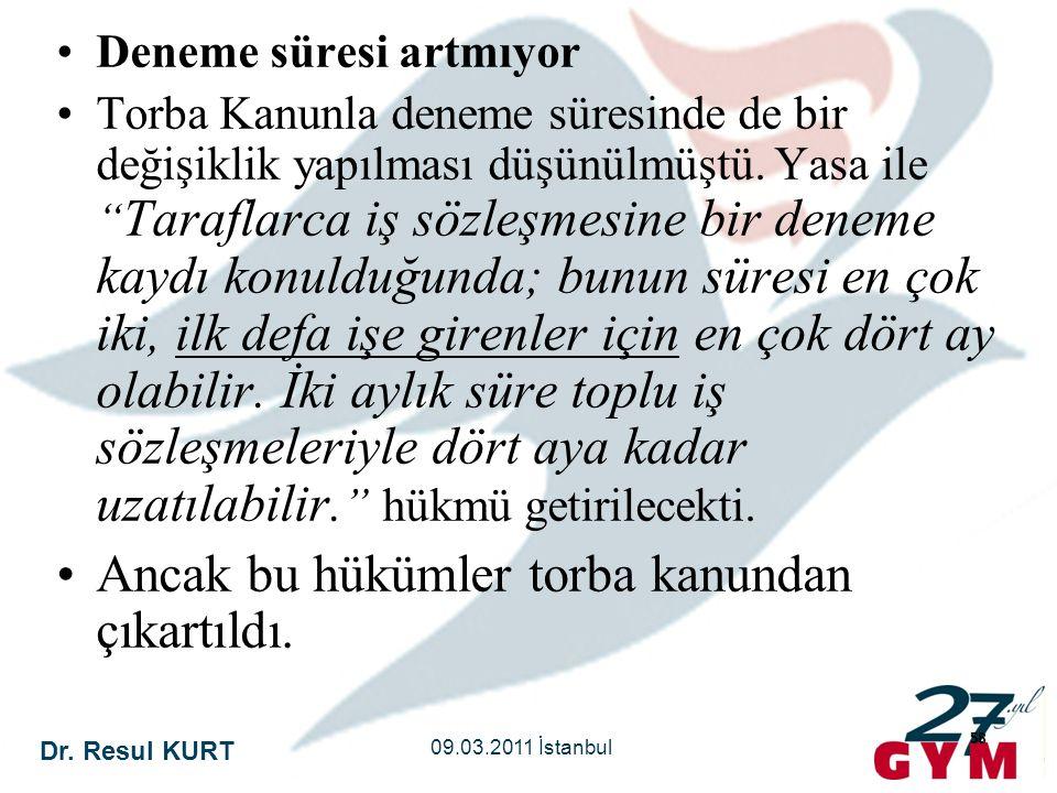 """Dr. Resul KURT 09.03.2011 İstanbul 58 •Deneme süresi artmıyor •Torba Kanunla deneme süresinde de bir değişiklik yapılması düşünülmüştü. Yasa ile """" Tar"""