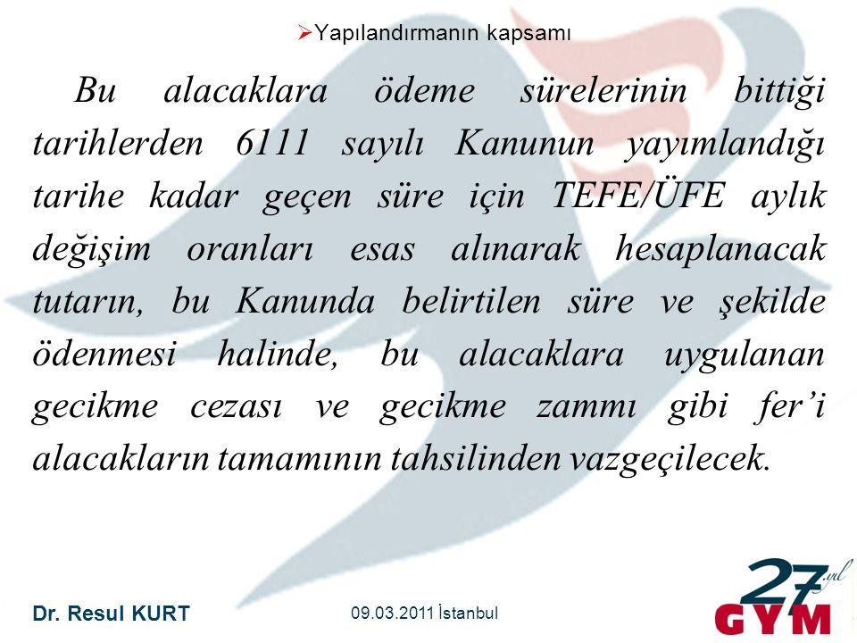 Dr. Resul KURT 09.03.2011 İstanbul  Yapılandırmanın kapsamı Bu alacaklara ödeme sürelerinin bittiği tarihlerden 6111 sayılı Kanunun yayımlandığı tari
