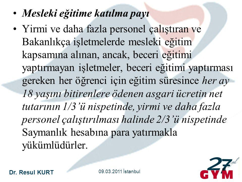 Dr. Resul KURT 09.03.2011 İstanbul 63 •Mesleki eğitime katılma payı •Yirmi ve daha fazla personel çalıştıran ve Bakanlıkça işletmelerde mesleki eğitim
