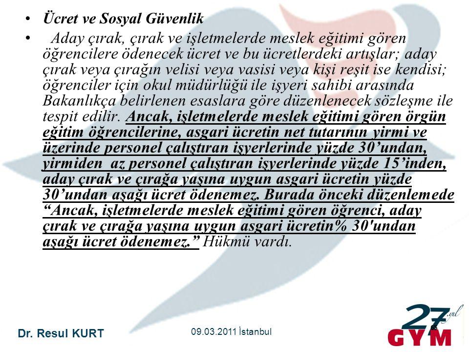 Dr. Resul KURT 09.03.2011 İstanbul 65 •Ücret ve Sosyal Güvenlik • Aday çırak, çırak ve işletmelerde meslek eğitimi gören öğrencilere ödenecek ücret ve