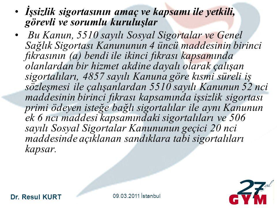 Dr. Resul KURT 09.03.2011 İstanbul 67 •İşsizlik sigortasının amaç ve kapsamı ile yetkili, görevli ve sorumlu kuruluşlar • Bu Kanun, 5510 sayılı Sosyal