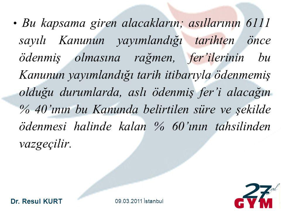 Dr. Resul KURT 09.03.2011 İstanbul • Bu kapsama giren alacakların; asıllarının 6111 sayılı Kanunun yayımlandığı tarihten önce ödenmiş olmasına rağmen,