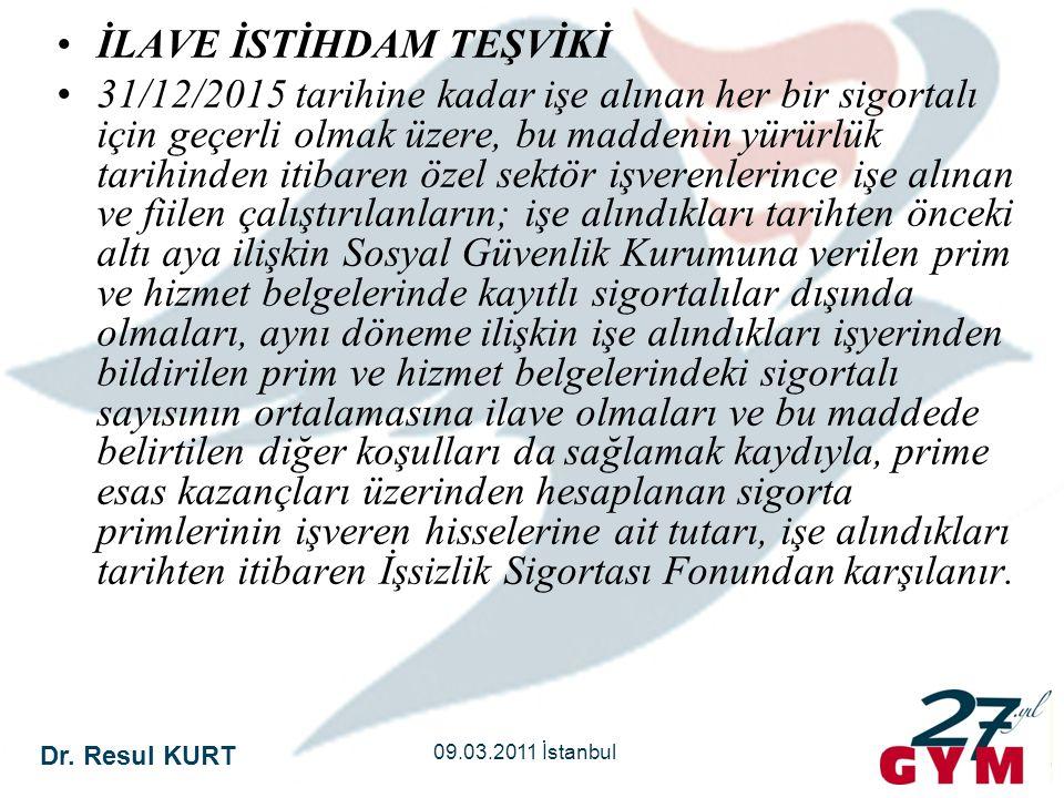Dr. Resul KURT 09.03.2011 İstanbul •İLAVE İSTİHDAM TEŞVİKİ •31/12/2015 tarihine kadar işe alınan her bir sigortalı için geçerli olmak üzere, bu madden