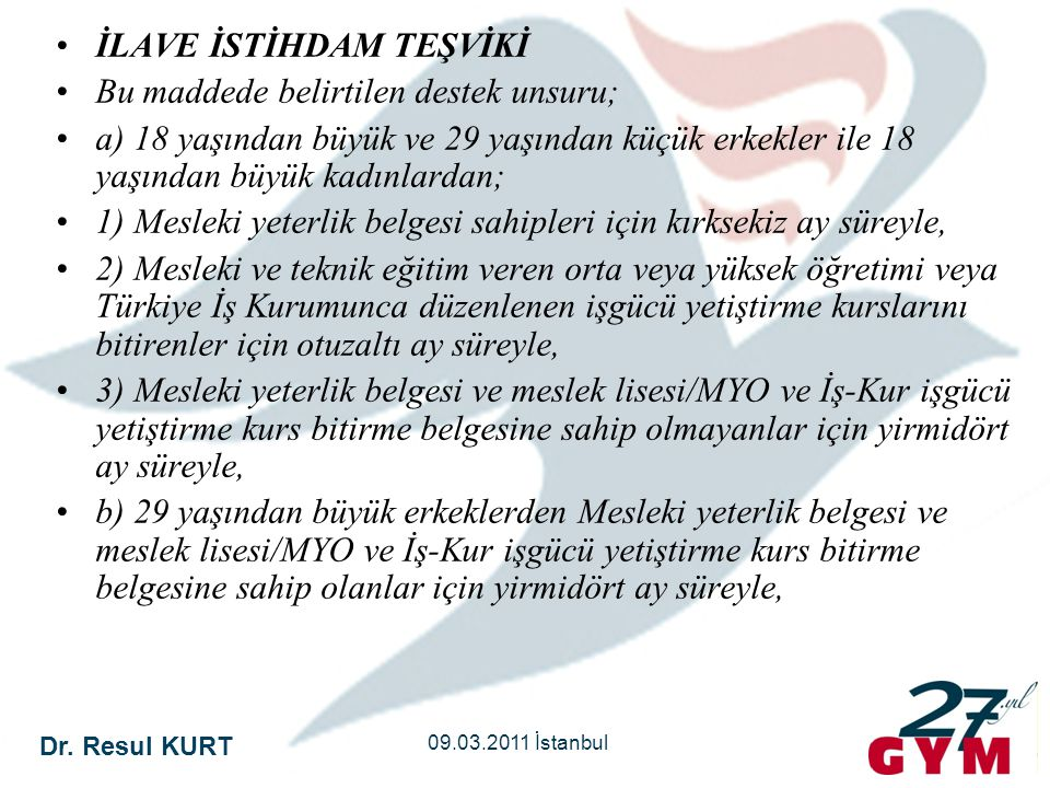 Dr. Resul KURT 09.03.2011 İstanbul •İLAVE İSTİHDAM TEŞVİKİ •Bu maddede belirtilen destek unsuru; •a) 18 yaşından büyük ve 29 yaşından küçük erkekler i