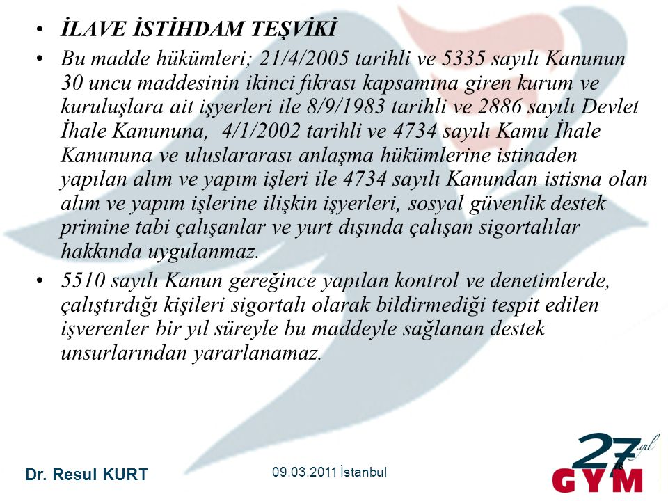 Dr. Resul KURT 09.03.2011 İstanbul 78 •İLAVE İSTİHDAM TEŞVİKİ •Bu madde hükümleri; 21/4/2005 tarihli ve 5335 sayılı Kanunun 30 uncu maddesinin ikinci