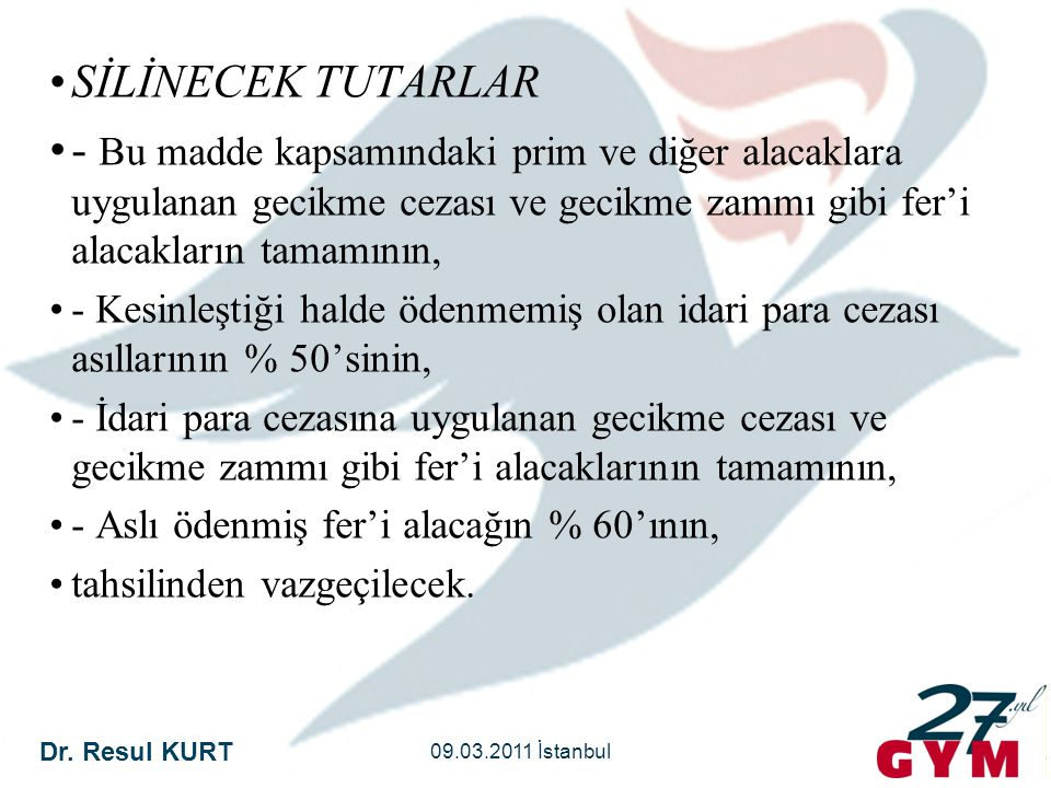 Dr. Resul KURT 09.03.2011 İstanbul •SİLİNECEK TUTARLAR •- Bu madde kapsamındaki prim ve diğer alacaklara uygulanan gecikme cezası ve gecikme zammı gib
