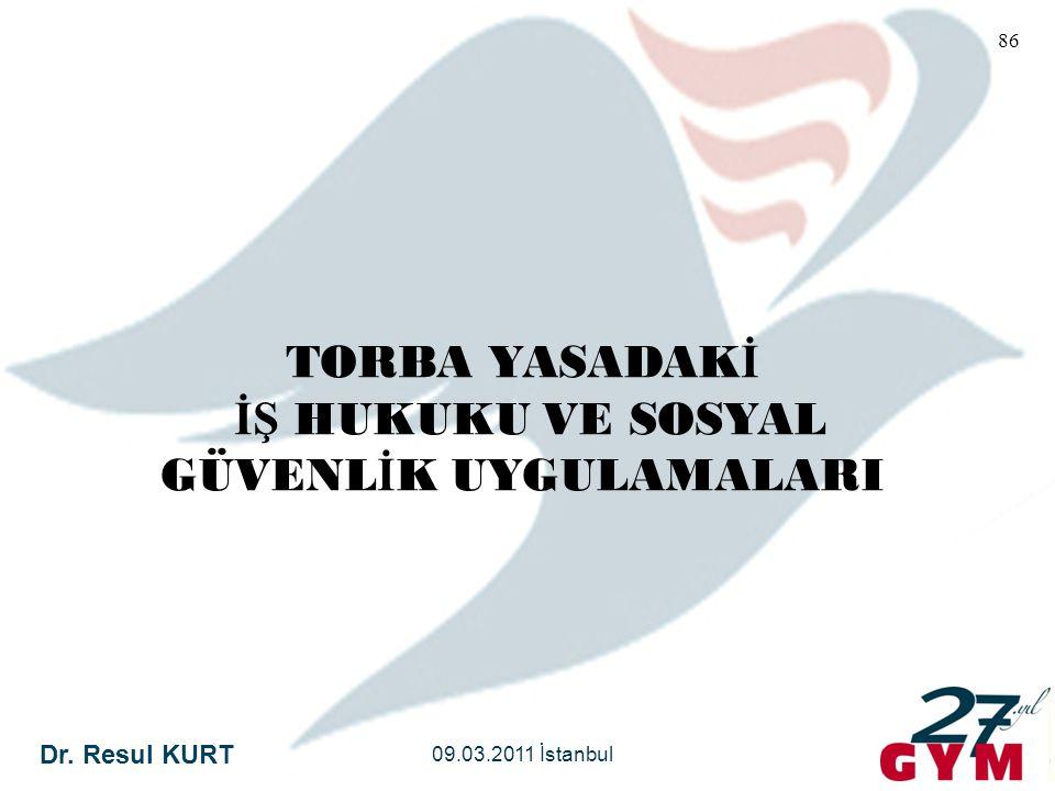 Dr. Resul KURT 09.03.2011 İstanbul 86 TORBA YASADAK İ İŞ HUKUKU VE SOSYAL GÜVENL İ K UYGULAMALARI