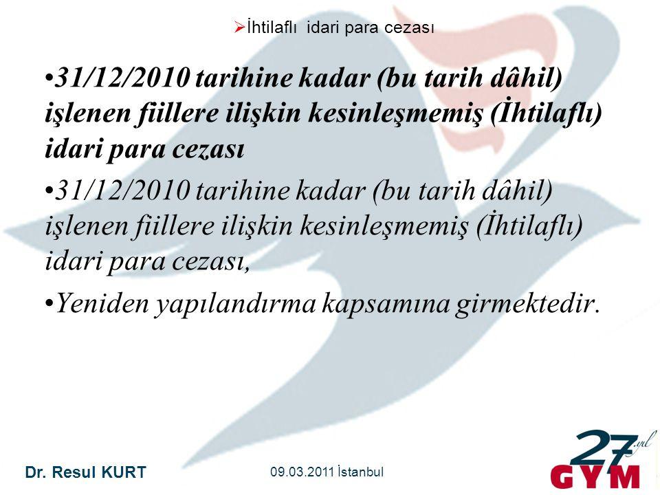 Dr. Resul KURT 09.03.2011 İstanbul  İhtilaflı idari para cezası •31/12/2010 tarihine kadar (bu tarih dâhil) işlenen fiillere ilişkin kesinleşmemiş (İ