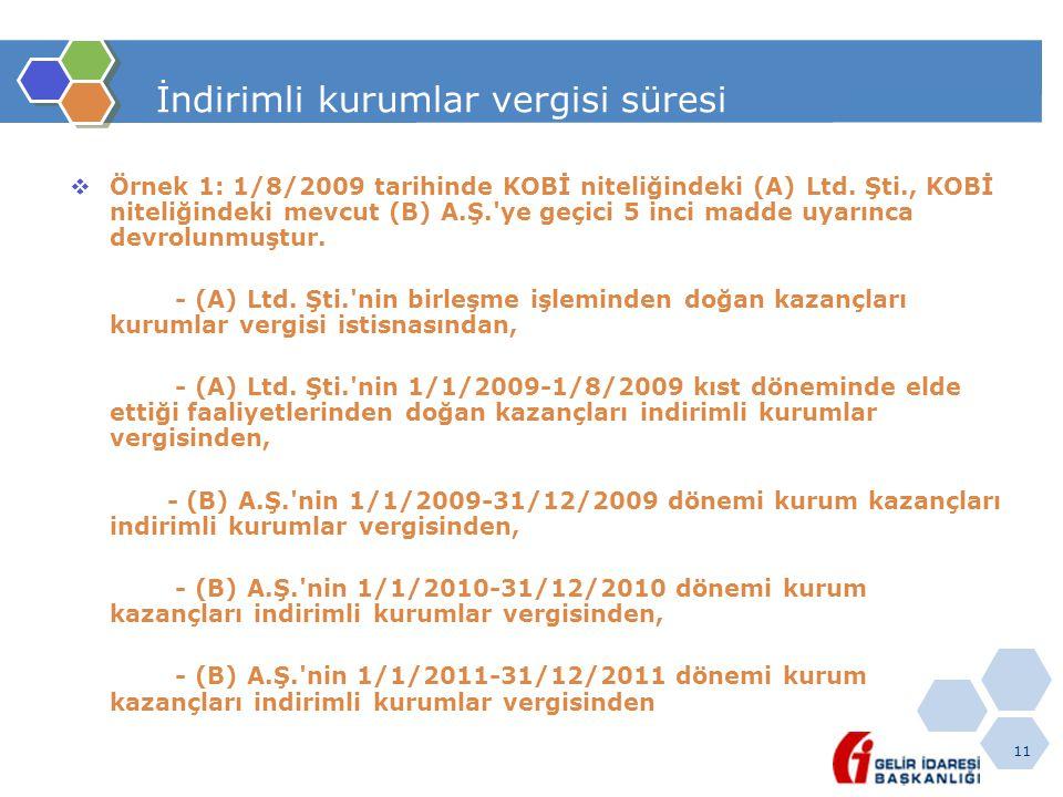 11 İndirimli kurumlar vergisi süresi  Örnek 1: 1/8/2009 tarihinde KOBİ niteliğindeki (A) Ltd. Şti., KOBİ niteliğindeki mevcut (B) A.Ş.'ye geçici 5 in