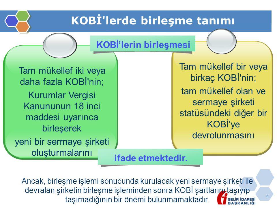 6 KOBİ'lerde birleşme tanımı Tam mükellef iki veya daha fazla KOBİ'nin; Kurumlar Vergisi Kanununun 18 inci maddesi uyarınca birleşerek yeni bir sermay