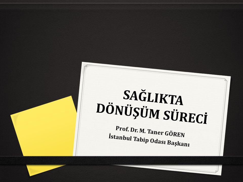 SAĞLIKTA DÖNÜŞÜM SÜRECİ Prof. Dr. M. Taner GÖREN İstanbul Tabip Odası Başkanı