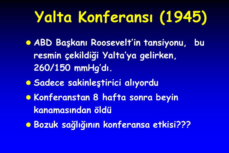 Yalta Konferansı (1945) l ABD Başkanı Roosevelt'in tansiyonu, bu resmin çekildiği Yalta'ya gelirken, 260/150 mmHg'dı. l Sadece sakinleştirici alıyordu