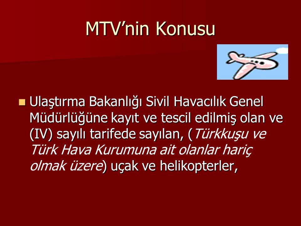 MTV'nin Konusu  Ulaştırma Bakanlığı Sivil Havacılık Genel Müdürlüğüne kayıt ve tescil edilmiş olan ve (IV) sayılı tarifede sayılan, ( ) uçak ve helikopterler,  Ulaştırma Bakanlığı Sivil Havacılık Genel Müdürlüğüne kayıt ve tescil edilmiş olan ve (IV) sayılı tarifede sayılan, (Türkkuşu ve Türk Hava Kurumuna ait olanlar hariç olmak üzere) uçak ve helikopterler,