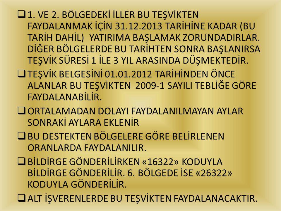  1. VE 2. BÖLGEDEKİ İLLER BU TEŞVİKTEN FAYDALANMAK İÇİN 31.12.2013 TARİHİNE KADAR (BU TARİH DAHİL) YATIRIMA BAŞLAMAK ZORUNDADIRLAR. DİĞER BÖLGELERDE