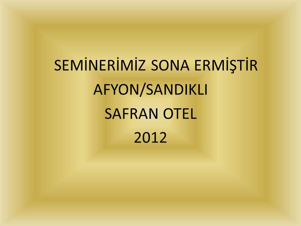 SEMİNERİMİZ SONA ERMİŞTİR AFYON/SANDIKLI SAFRAN OTEL 2012