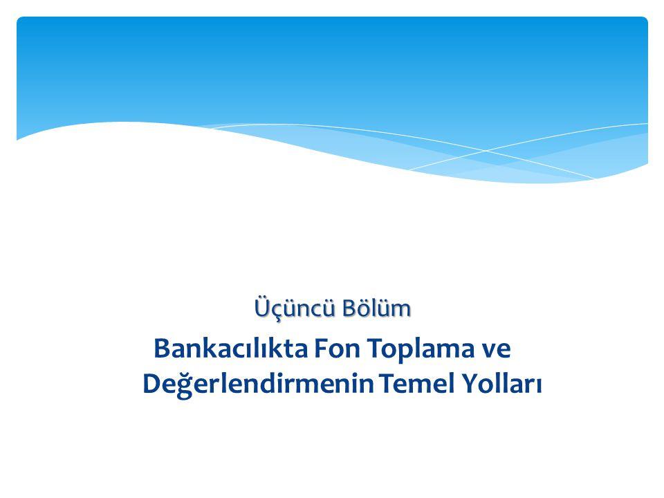 Üçüncü Bölüm Bankacılıkta Fon Toplama ve Değerlendirmenin Temel Yolları