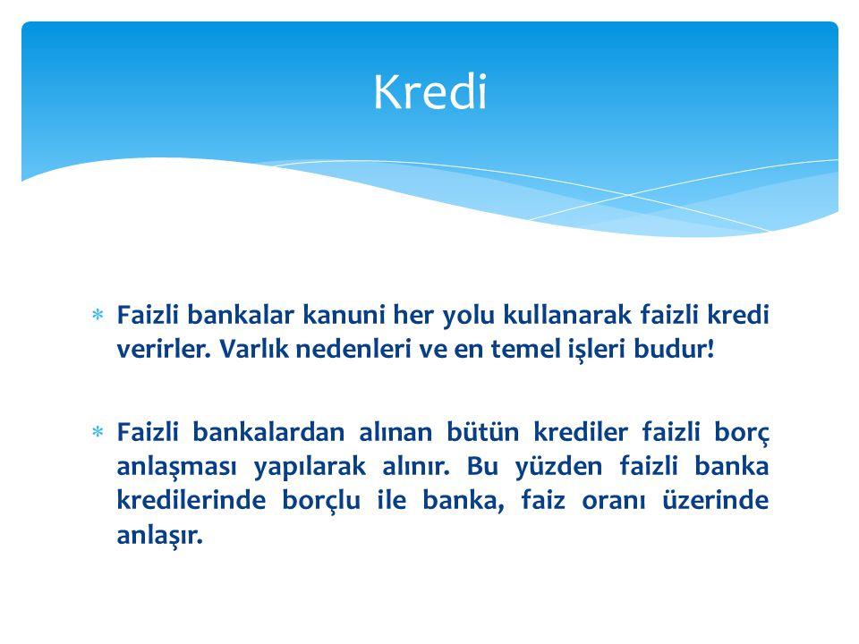  Faizli bankalar kanuni her yolu kullanarak faizli kredi verirler. Varlık nedenleri ve en temel işleri budur!  Faizli bankalardan alınan bütün kredi