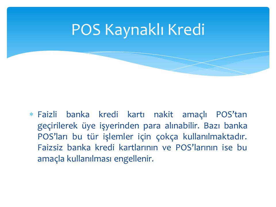  Faizli banka kredi kartı nakit amaçlı POS'tan geçirilerek üye işyerinden para alınabilir. Bazı banka POS'ları bu tür işlemler için çokça kullanılmak