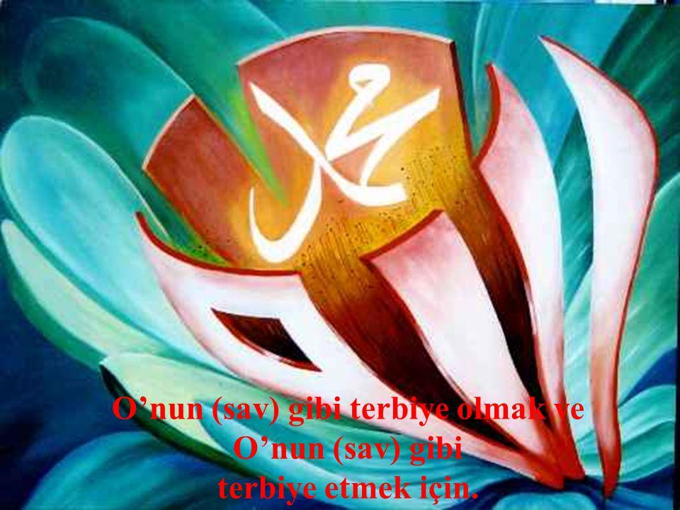 O'nun (sav) gibi terbiye olmak ve O'nun (sav) gibi terbiye etmek için.