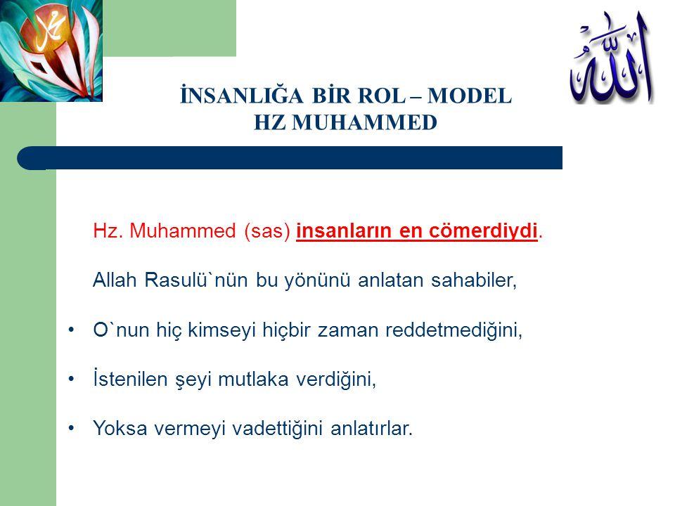 Hz. Muhammed (sas) insanların en cömerdiydi. Allah Rasulü`nün bu yönünü anlatan sahabiler, •O`nun hiç kimseyi hiçbir zaman reddetmediğini, •İstenilen