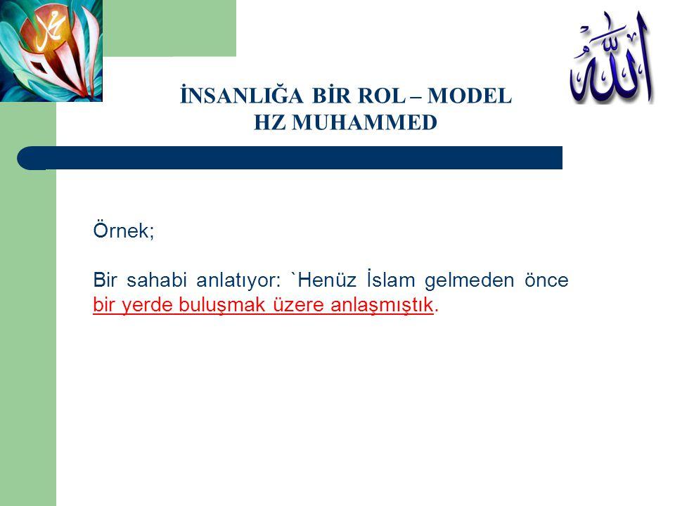 Örnek; Bir sahabi anlatıyor: `Henüz İslam gelmeden önce bir yerde buluşmak üzere anlaşmıştık. İNSANLIĞA BİR ROL – MODEL HZ MUHAMMED