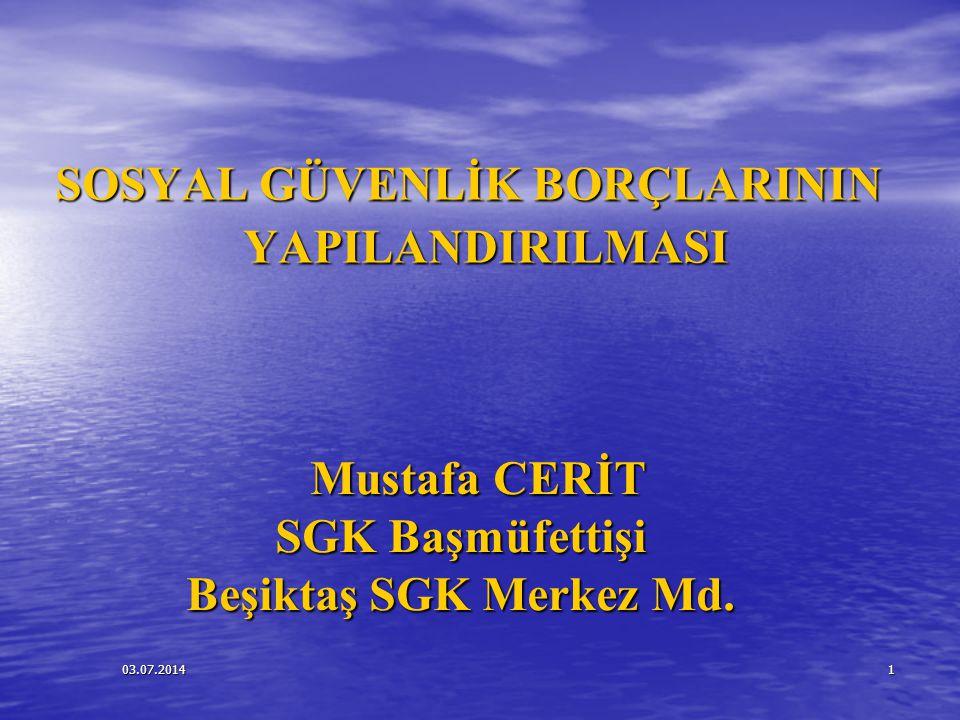 03.07.20141 SOSYAL GÜVENLİK BORÇLARININ YAPILANDIRILMASI Mustafa CERİT Mustafa CERİT SGK Başmüfettişi Beşiktaş SGK Merkez Md.