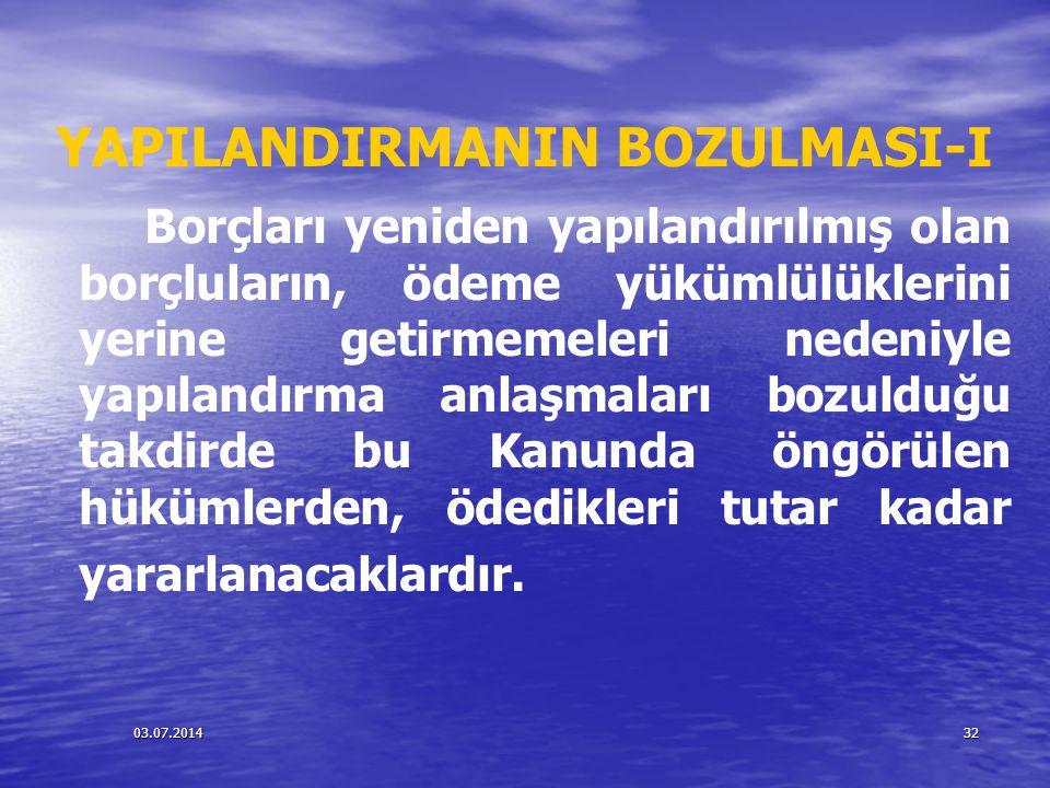 03.07.201432 YAPILANDIRMANIN BOZULMASI-I Borçları yeniden yapılandırılmış olan borçluların, ödeme yükümlülüklerini yerine getirmemeleri nedeniyle yapı