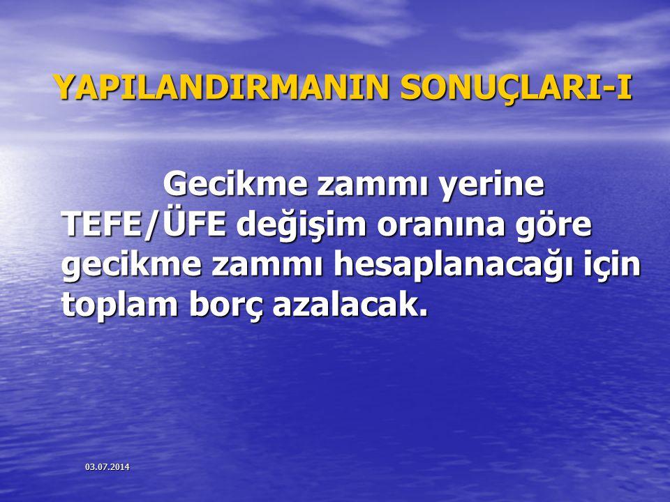 03.07.2014 YAPILANDIRMANIN SONUÇLARI-I Gecikme zammı yerine TEFE/ÜFE değişim oranına göre gecikme zammı hesaplanacağı için toplam borç azalacak. Gecik