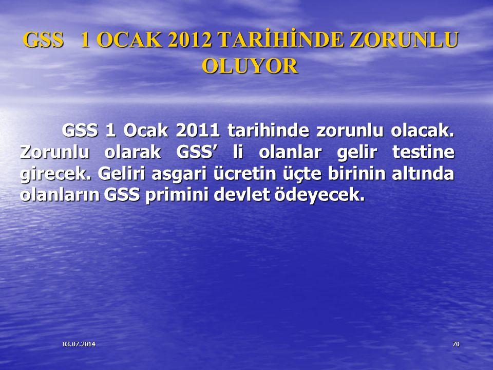 03.07.201470 GSS 1 OCAK 2012 TARİHİNDE ZORUNLU OLUYOR GSS 1 Ocak 2011 tarihinde zorunlu olacak. Zorunlu olarak GSS' li olanlar gelir testine girecek.