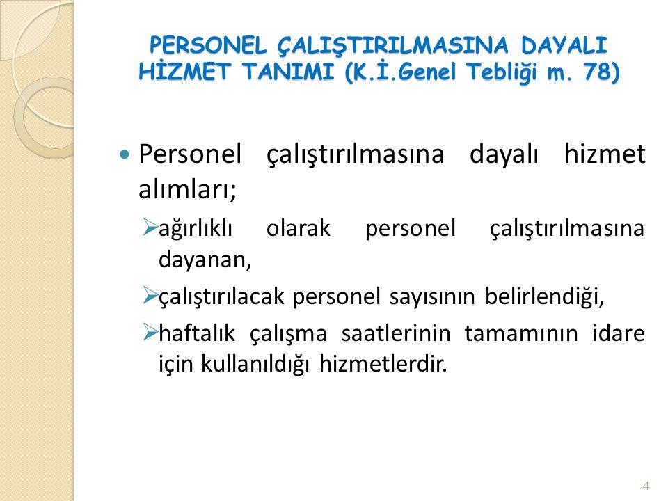 PERSONEL ÇALIŞTIRILMASINA DAYALI HİZMET TANIMI (K.İ.Genel Tebliği m. 78)  Personel çalıştırılmasına dayalı hizmet alımları;  ağırlıklı olarak person