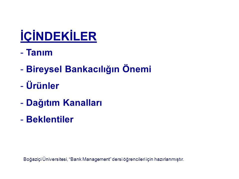 İÇİNDEKİLER - Tanım - Bireysel Bankacılığın Önemi - Ürünler - Dağıtım Kanalları - Beklentiler Boğaziçi Üniversitesi, Bank Management dersi öğrencileri için hazırlanmıştır.