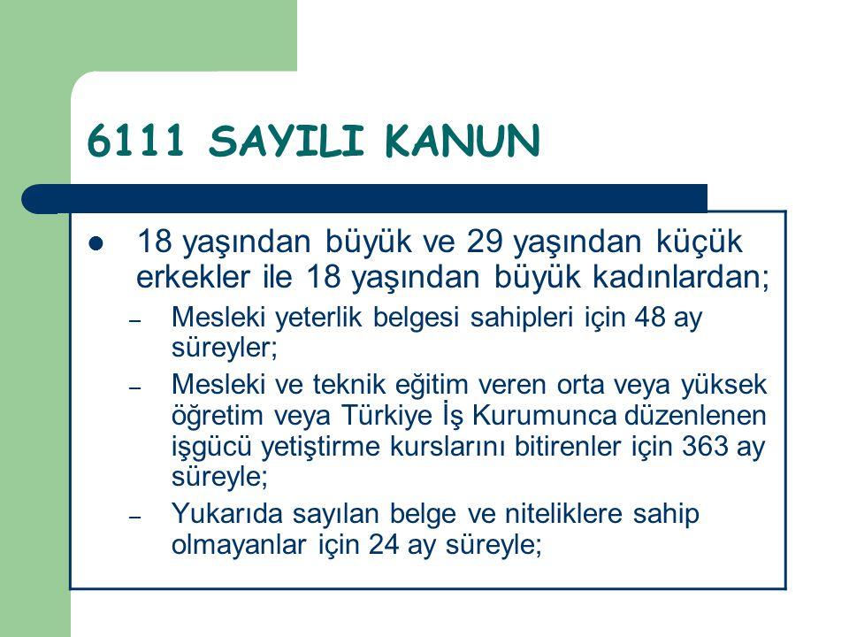 6111 SAYILI KANUN  18 yaşından büyük ve 29 yaşından küçük erkekler ile 18 yaşından büyük kadınlardan; – Mesleki yeterlik belgesi sahipleri için 48 ay
