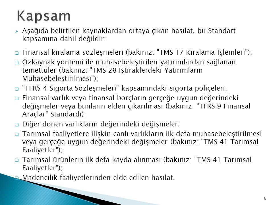  Aşağıda belirtilen kaynaklardan ortaya çıkan hasılat, bu Standart kapsamına dahil değildir:  Finansal kiralama sözleşmeleri (bakınız: TMS 17 Kiralama İşlemleri );  Özkaynak yöntemi ile muhasebeleştirilen yatırımlardan sağlanan temettüler (bakınız: TMS 28 İştiraklerdeki Yatırımların Muhasebeleştirilmesi );  TFRS 4 Sigorta Sözleşmeleri kapsamındaki sigorta poliçeleri;  Finansal varlık veya finansal borçların gerçeğe uygun değerindeki değişmeler veya bunların elden çıkarılması (bakınız: TFRS 9 Finansal Araçlar Standardı);  Diğer dönen varlıkların değerindeki değişmeler;  Tarımsal faaliyetlere ilişkin canlı varlıkların ilk defa muhasebeleştirilmesi veya gerçeğe uygun değerindeki değişmeler (bakınız: TMS 41 Tarımsal Faaliyetler );  Tarımsal ürünlerin ilk defa kayda alınması (bakınız: TMS 41 Tarımsal Faaliyetler );  Madencilik faaliyetlerinden elde edilen hasılat.
