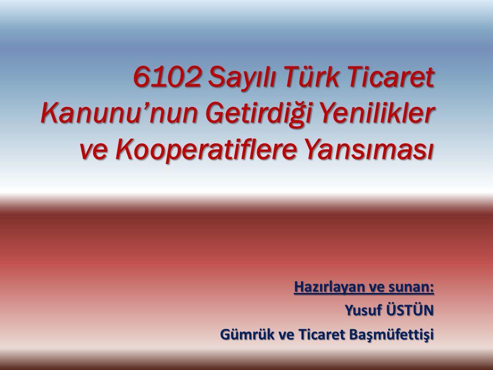 Hazırlayan ve sunan: Yusuf ÜSTÜN Gümrük ve Ticaret Başmüfettişi 6102 Sayılı Türk Ticaret Kanunu'nun Getirdiği Yenilikler ve Kooperatiflere Yansıması