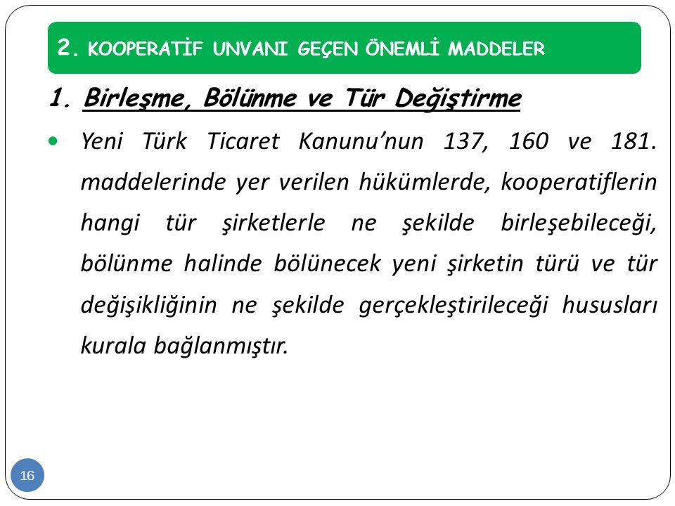 1. Birleşme, Bölünme ve Tür Değiştirme  Yeni Türk Ticaret Kanunu'nun 137, 160 ve 181. maddelerinde yer verilen hükümlerde, kooperatiflerin hangi tür