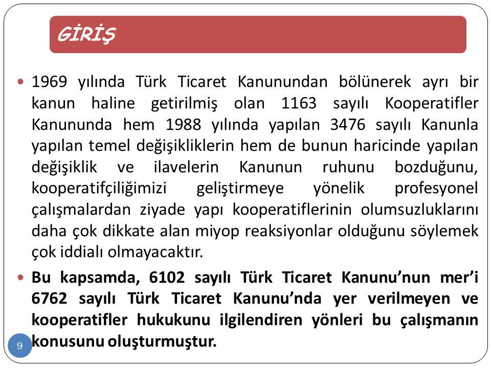 GİRİŞ  1969 yılında Türk Ticaret Kanunundan bölünerek ayrı bir kanun haline getirilmiş olan 1163 sayılı Kooperatifler Kanununda hem 1988 yılında yapılan 3476 sayılı Kanunla yapılan temel değişikliklerin hem de bunun haricinde yapılan değişiklik ve ilavelerin Kanunun ruhunu bozduğunu, kooperatifçiliğimizi geliştirmeye yönelik profesyonel çalışmalardan ziyade yapı kooperatiflerinin olumsuzluklarını daha çok dikkate alan miyop reaksiyonlar olduğunu söylemek çok iddialı olmayacaktır.