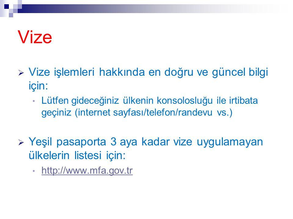 Vize  Vize işlemleri hakkında en doğru ve güncel bilgi için: • Lütfen gideceğiniz ülkenin konsolosluğu ile irtibata geçiniz (internet sayfası/telefon