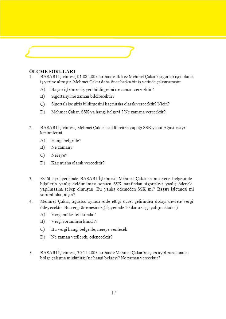 ÖLÇME VE DEĞERLENDİRME ÖLÇME SORULARI 1. BAŞARI İşletmesi; 01.08.2005 tarihinde ilk kez Mehmet Çakar'ı sigortalı işçi olarak iş yerine almıştır. Mehme
