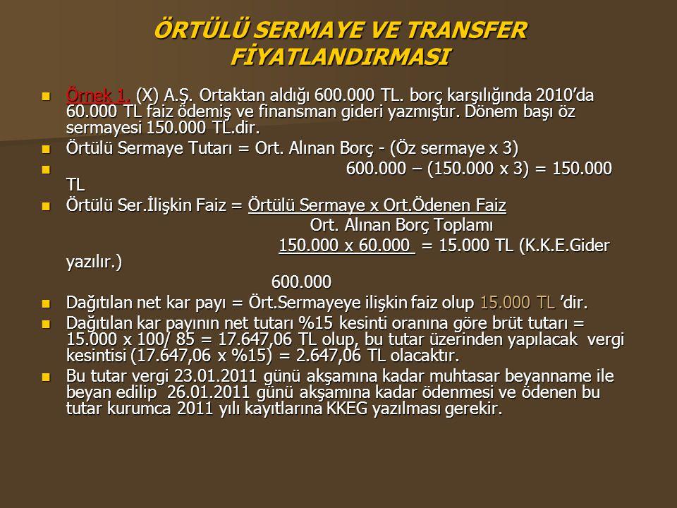 ÖRTÜLÜ SERMAYE VE TRANSFER FİYATLANDIRMASI  Örnek 1. (X) A.Ş. Ortaktan aldığı 600.000 TL. borç karşılığında 2010'da 60.000 TL faiz ödemiş ve finansma