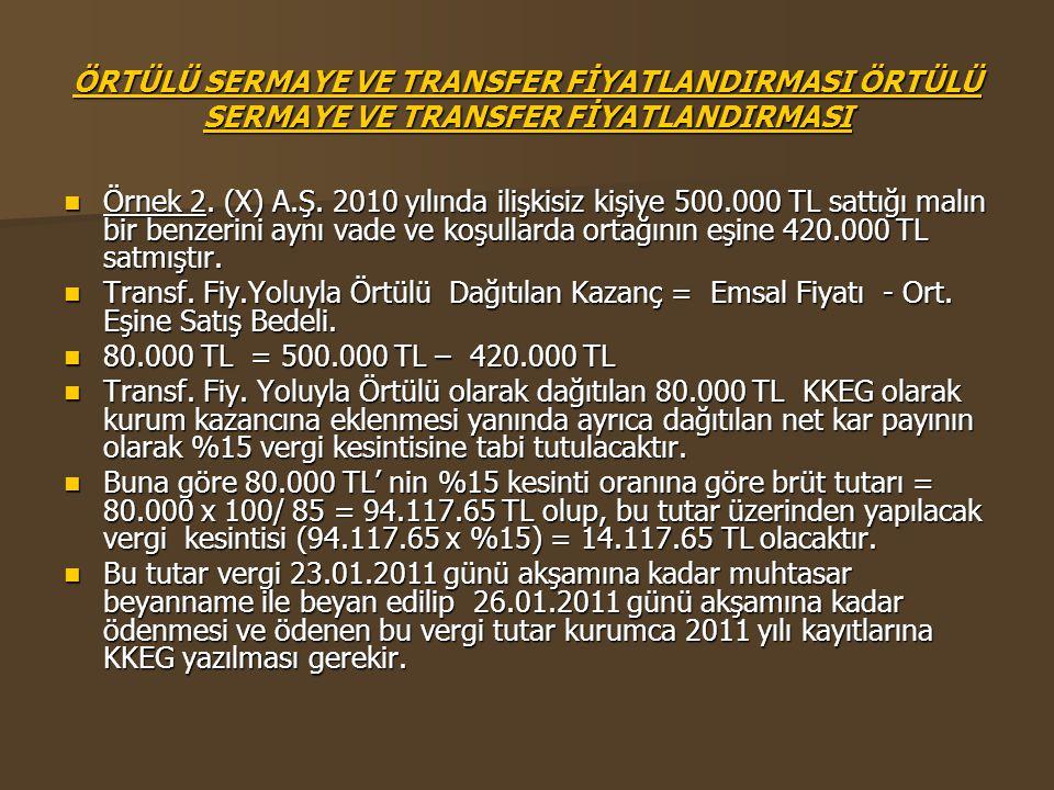 ÖRTÜLÜ SERMAYE VE TRANSFER FİYATLANDIRMASI ÖRTÜLÜ SERMAYE VE TRANSFER FİYATLANDIRMASI  Örnek 2. (X) A.Ş. 2010 yılında ilişkisiz kişiye 500.000 TL sat