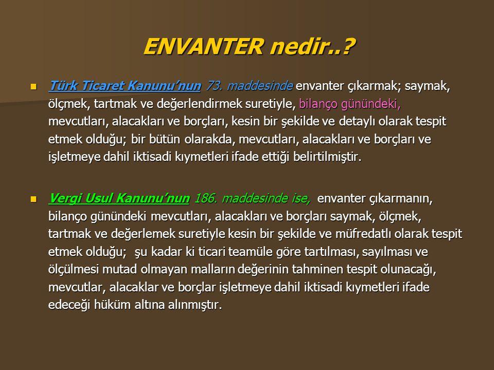 ENVANTER nedir..?  Türk Ticaret Kanunu'nun 73. maddesinde envanter çıkarmak; saymak, ölçmek, tartmak ve değerlendirmek suretiyle, bilanço günündeki,