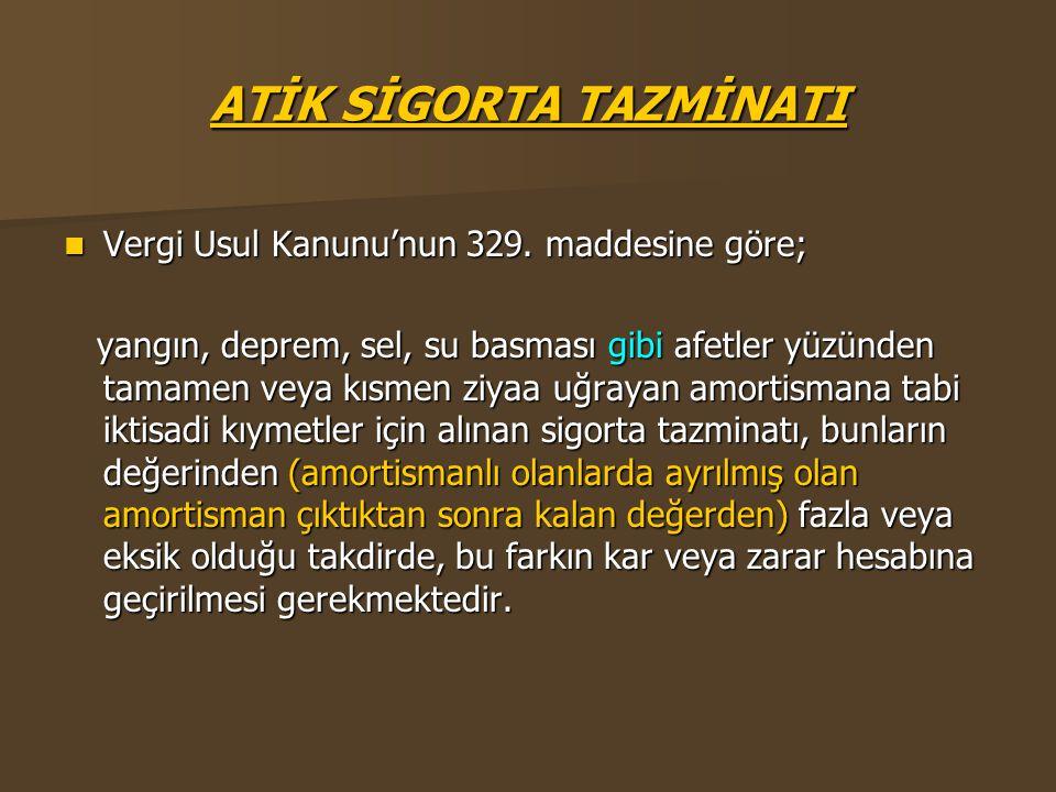 ATİK SİGORTA TAZMİNATI  Vergi Usul Kanunu'nun 329. maddesine göre; yangın, deprem, sel, su basması gibi afetler yüzünden tamamen veya kısmen ziyaa uğ