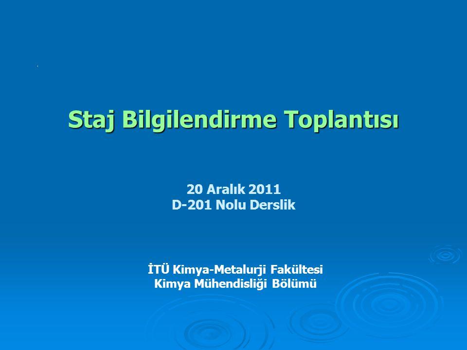 Staj Bilgilendirme Toplantısı İTÜ Kimya-Metalurji Fakültesi Kimya Mühendisliği Bölümü 20 Aralık 2011 D-201 Nolu Derslik
