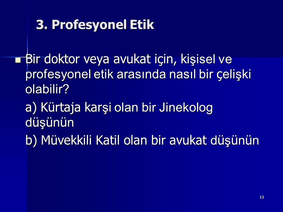 13 3. Profesyonel Etik  Bir doktor veya avukat için, ki şisel ve profesyonel etik arasında nasıl bir ç elişki olabilir? a) Kürtaja kar şi olan bir Ji