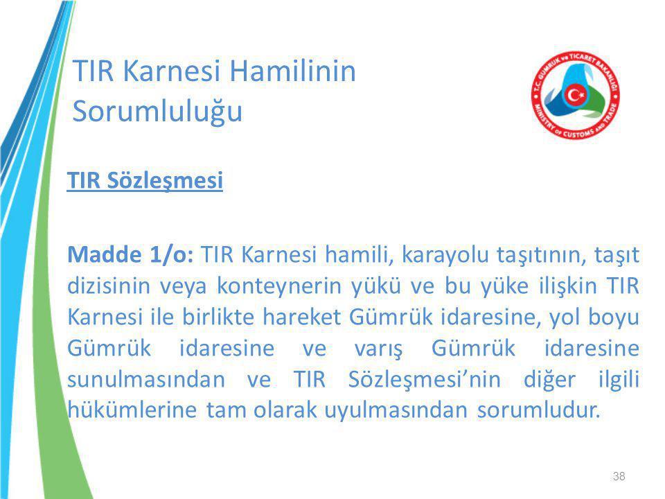 TIR Sözleşmesi Madde 1/o: TIR Karnesi hamili, karayolu taşıtının, taşıt dizisinin veya konteynerin yükü ve bu yüke ilişkin TIR Karnesi ile birlikte ha