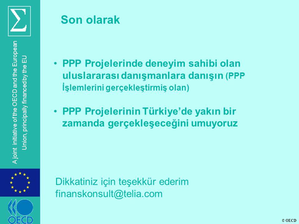 © OECD A joint initiative of the OECD and the European Union, principally financed by the EU Son olarak •PPP Projelerinde deneyim sahibi olan uluslararası danışmanlara danışın (PPP İşlemlerini gerçekleştirmiş olan) •PPP Projelerinin Türkiye'de yakın bir zamanda gerçekleşeceğini umuyoruz Dikkatiniz için teşekkür ederim finanskonsult@telia.com
