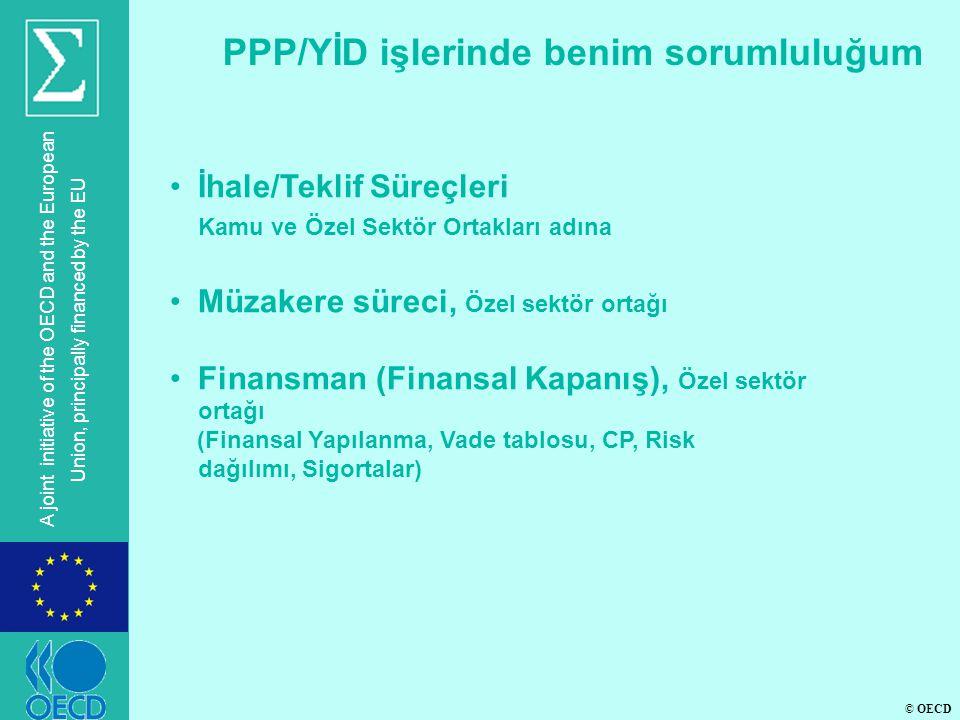 © OECD A joint initiative of the OECD and the European Union, principally financed by the EU PPP/YİD işlerinde benim sorumluluğum •İhale/Teklif Süreçleri Kamu ve Özel Sektör Ortakları adına •Müzakere süreci, Özel sektör ortağı •Finansman (Finansal Kapanış), Özel sektör ortağı (Finansal Yapılanma, Vade tablosu, CP, Risk dağılımı, Sigortalar)