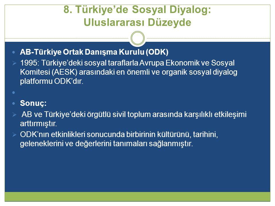 8. Türkiye'de Sosyal Diyalog: Uluslararası Düzeyde  AB-Türkiye Ortak Danışma Kurulu (ODK)  1995: Türkiye'deki sosyal taraflarla Avrupa Ekonomik ve S